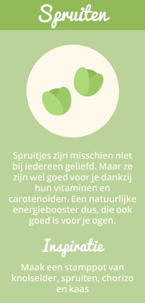 2. Spruiten: Spruitjes zijn misschien niet bij iedereen geliefd. Maar ze zijn wel goed voor je dankzij hun vitaminen en carotenoïden. Een natuurlijke energiebooster dus, die ook goed is voor je ogen. Inspiratie: maak een stamppot van knolselder, spruiten, chorizo en kaas