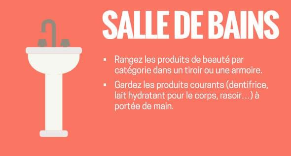Salle de bains : Rangez les produits de beauté par catégorie dans un tiroir ou une armoire. Gardez les produits courants (dentifrice, lait hydratant pour le corps, rasoir...) à portée de main.