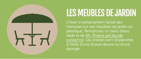 LES MEUBLES DE JARDIN : L'hiver a certainement laissé des marques sur vos meubles de jardin en plastique. Remplissez un seau d'eau tiède et de Mr. Propre gel liquide concentré. Les crasses vont disparaître à l'aide d'une brosse douce ou d'une éponge.