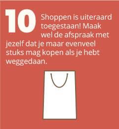 10. Shoppen is uiteraard toegestaan! Maak wel de afspraak met jezelf dat je maar evenveel stuks mag kopen als je hebt weggedaan.
