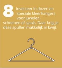 8. Investeer in dozen en speciale kleerhangers voor juwelen, schoenen of sjaals. Daar krijg je deze spullen makkelijk in kwijt.