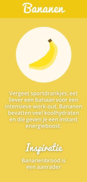 7. Bananen: Vergeet sportdrankjes: eet liever een banaan voor een intensieve work-out. Bananen bevatten veel koolhydraten en die geven je een instant energieboost. Inspiratie: bananenbrood is een aanrader