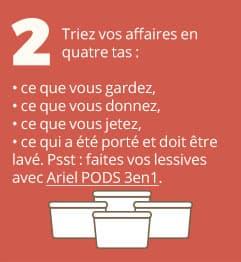 2. Triez vos affaires en quatre tas : ce que vous gardez, ce que vous donnez, ce que vous jetez, ce qui a été porté et doit être lavé. Psst : faites vos lessives avec Ariel PODS 3en1.