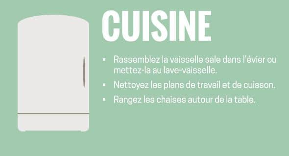 Cuisine : Rassemblez la vaisselle sale dans l~évier ou mettez-la au lave-vaisselle. Nettoyez les plans de travail et de cuisson. Rangez les chaises autour de la table.