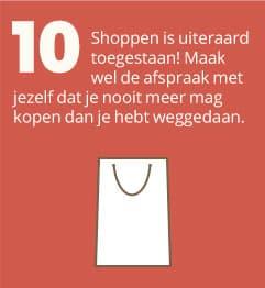 10. Shoppen is uiteraard toegestaan! Maak wel de afspraak met jezelf dat je nooit meer mag kopen dan je hebt weggedaan.