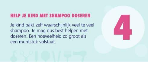 4 - HELP JE KIND MET SHAMPOO DOSEREN: Je kind pakt zelf waarschijnlijk veel te veel shampoo. Je mag dus best helpen met dorseren. Een hoeveelheid zo groot als een muntstuk volstaat.