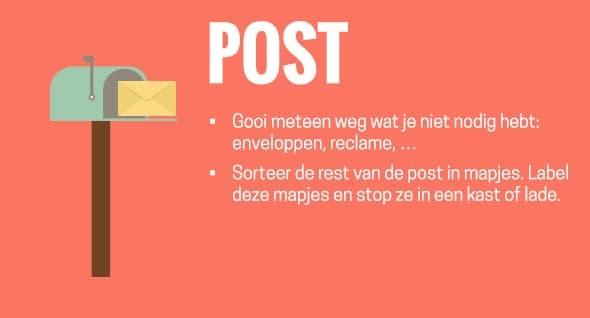 Post: gooi meteen weg wat je niet nodig hebt: enveloppen, reclame, ... Sorteer de rest van de post in mapjes. Label deze mapjes en stop ze in een kast of lade.