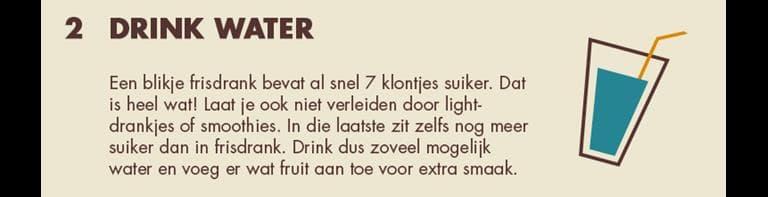2 - Drink water: Een blikje frisdrank bevat al snel 7 klontjes suiker. Dat is heel wat! Laat je ook niet verleiden door light-drakjes of smoothies. In die laatste zit zelfs nog meer suiker dan in frisdrank. Drink dus zoveel mogelijk water en voeg er wat fruit aan toe voor extra smaak.