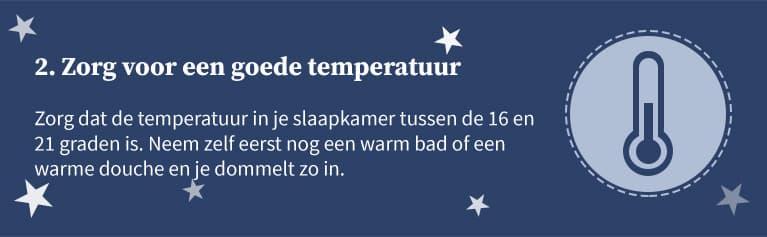 2. Zorg voor een goede temperatuur. Zorg dat de temperatuur in je slaapkamer tussen de 16 en 21 graden is. Neem zelf eerst nog een warm bad of een warme douche en je dommelt zo in.