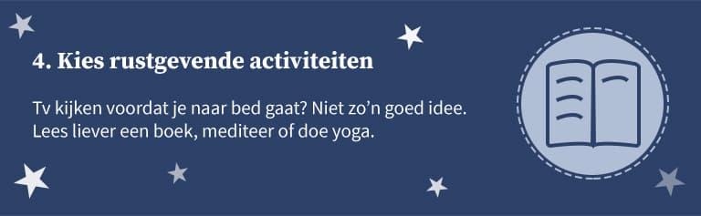 4. Kies rustgevende activiteiten. Tv kijken voordat je naar bed gaat? Niet zo'n goed idee. Lees liever een boek, mediteer of doe yoga.